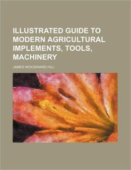 Illustrated Guide to Modern Agricultural Implements, Tools, MacHinery