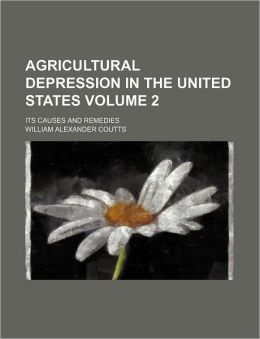 Agricultural Depression in the United States Volume 2; Its Causes and Remedies