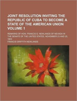 Joint Resolution Inviting the Republic of Cuba to Become a State of the American Union Volume 1; Remarks of Hon Francis G Newlands of Nevada In