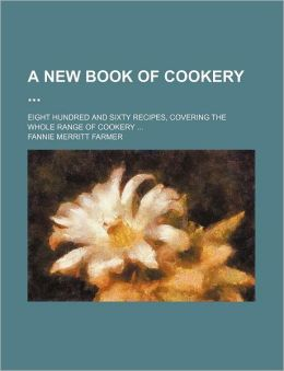 A New Book of Cookery; Eight Hundred and Sixty Recipes, Covering the Whole Range of Cookery