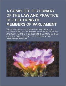 A Complete Dictionary of the Law and Practice of Elections of Members of Parliament; and of Election Petitions and Committees, for England, Scotland