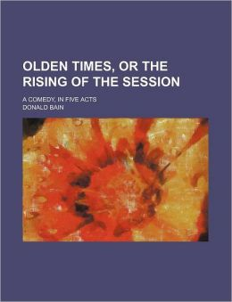 Olden Times, or the Rising of the Session; a Comedy, in Five Acts