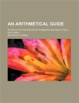 An Arithmetical Guide; in Which the Principles of Numbers Are Inductively Explained