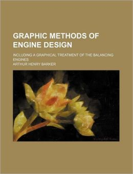 Graphic Methods of Engine Design; Including a Graphical Treatment of the Balancing Engines
