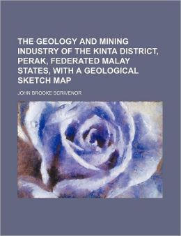 The Geology and Mining Industry of the Kinta District, Perak, Federated Malay States, with a Geological Sketch Map