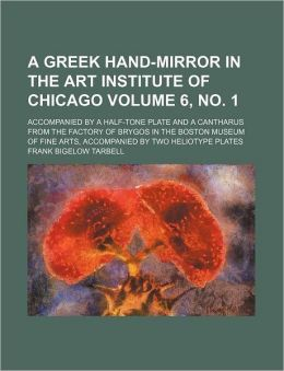 A Greek Hand-Mirror in the Art Institute of Chicago Volume 6, No 1; Accompanied by a Half-Tone Plate and a Cantharus from the Factory of Brygos in Th