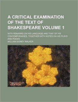 A Critical Examination of the Text of Shakespeare Volume 1; with Remarks on His Language and That of His Contemporaries, Together with Notes on His P