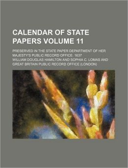 Calendar of State Papers Volume 11; Preserved in the State Paper Department of Her Majesty's Public Record Office 1637