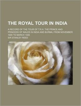 The Royal Tour in India; a Record of the Tour of T R H the Prince and Princess of Wales in India and Burma, from November 1905 to March 1906