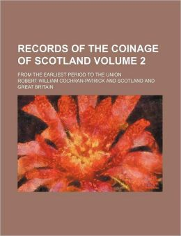 Records of the Coinage of Scotland Volume 2; From the Earliest Period to the Union
