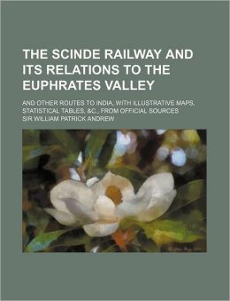 The Scinde Railway and Its Relations to the Euphrates Valley; And Other Routes to India, with Illustrative Maps, Statistical Tables, &C., from Officia