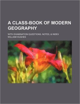 A Class-Book of Modern Geography; With Examination Questions, Notes, & Index