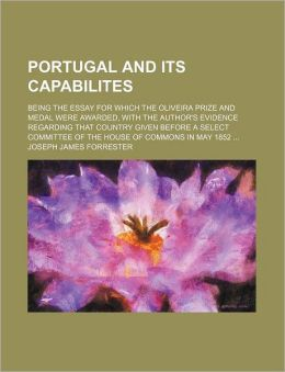 Portugal and Its Capabilites; Being the Essay for Which the Oliveira Prize and Medal Were Awarded, with the Author's Evidence Regarding That Country G