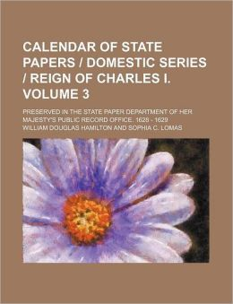Calendar of State Papers Domestic Series Reign of Charles I Volume 3; Preserved in the State Paper Department of Her Majesty's Public Record Off