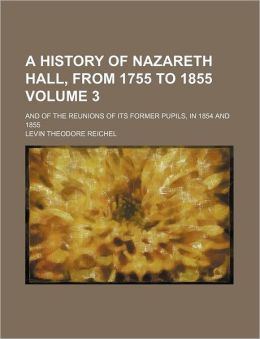 A History of Nazareth Hall, from 1755 to 1855 Volume 3; and of the Reunions of Its Former Pupils, in 1854 And 1855