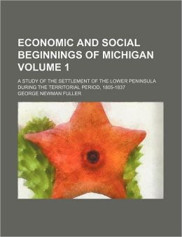 Economic and Social Beginnings of Michigan Volume 1; a Study of the Settlement of the Lower Peninsula During the Territorial Period, 1805-1837