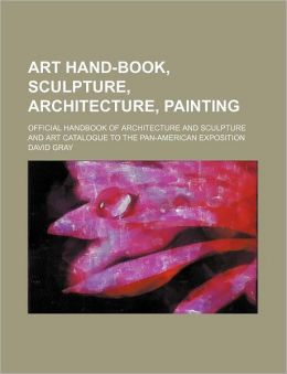 Art Hand-Book, Sculpture, Architecture, Painting; Official Handbook of Architecture and Sculpture and Art Catalogue to the Pan-American Exposition