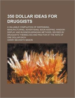 350 Dollar Ideas for Druggists; a Valuable Compilation of Dispensing, Manufacturing, Advertising, Book-Keeping, Window-Display and Business-Bringing M