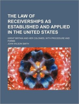 The law of receiverships as established and applied in the United States; Great Britain and her colonies, with procedure and forms