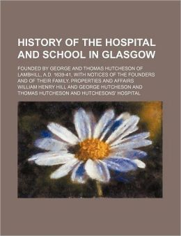 History of the Hospital and School in Glasgow; Founded by George and Thomas Hutcheson of Lambhill, a d 1639-41, with Notices of the Founders and of T