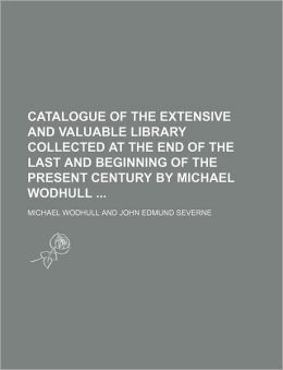 Catalogue of the Extensive and Valuable Library Collected at the End of the Last and Beginning of the Present Century by Michael Wodhull