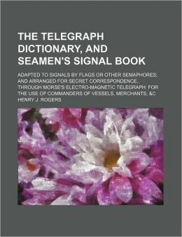 The Telegraph Dictionary, and Seamen's Signal Book; Adapted to Signals by Flags or Other Semaphores; and Arranged for Secret Correspondence, Through M
