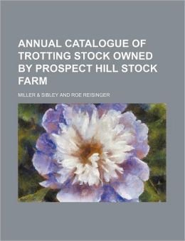 Annual Catalogue of Trotting Stock Owned by Prospect Hill Stock Farm