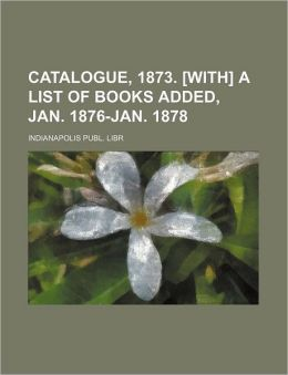 Catalogue, 1873. [With] a List of Books Added, Jan. 1876-Jan. 1878 Indianapolis Publ. Libr