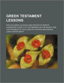Greek Testament Lessons; for Colleges, Schools and Private Students Consisting Chiefly of the Sermon on the Mount, and the Parables of Our Lord with N