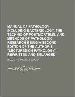 Manual of Pathology Including Bacteriology, the Technic of Postmortems, and Methods of Pathologic Research Being a Second Edition of the Author's Lec