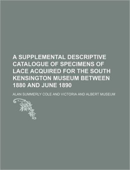 A Supplemental Descriptive Catalogue of Specimens of Lace Acquired for the South Kensington Museum Between 1880 and June 1890