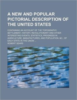 A New and Popular Pictorial Description of the United States; Containing an Account of the Topography, Settlement, History, Revolutionary and Other In