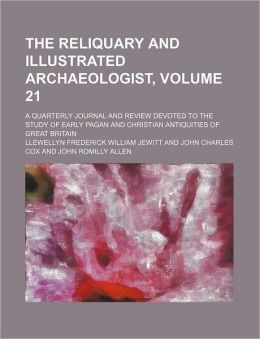 The Reliquary and Illustrated Archaeologist, Volume 21; a Quarterly Journal and Review Devoted to the Study of Early Pagan and Christian Antiquities