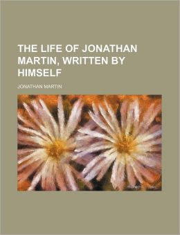 The Life of Jonathan Martin, Written by Himself