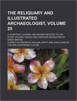 The Reliquary and Illustrated Archaeologist, Volume 25; a Quarterly Journal and Review Devoted to the Study of Early Pagan and Christian Antiquities
