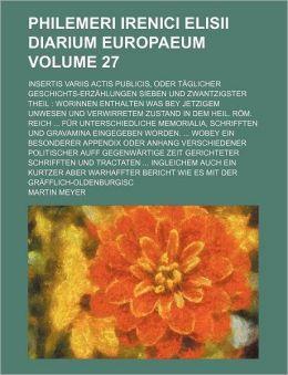 Philemeri Irenici Elisii Diarium Europaeum Volume 27; Insertis Variis Actis Publicis, Oder Täglicher Geschichts-Erzählungen Sieben und Zwantzigster T