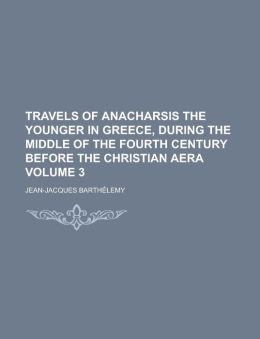 Travels of Anacharsis the Younger in Greece, During the Middle of the Fourth Century Before the Christian Aera Volume 3