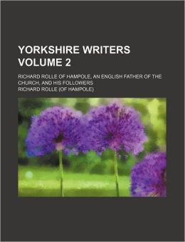 Yorkshire Writers Volume 2; Richard Rolle of Hampole, an English Father of the Church, and His Followers