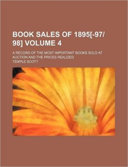 Book Sales of 1895[-9798] Volume 4; a Record of the Most Important Books Sold at Auction and the Prices Realized