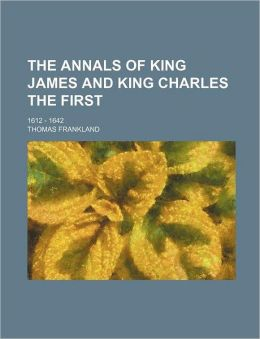 The Annals of King James and King Charles the First; 1612 - 1642