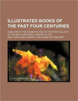 Illustrated Books of the Past Four Centuries; A Record of the Exhibition Held in the Print Gallery of the New York Public Library in 1919