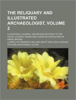 The Reliquary and Illustrated Archaeologist, Volume 2; a Quarterly Journal and Review Devoted to the Study of Early Pagan and Christian Antiquities Of