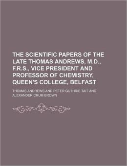 The scientific papers of the late Thomas Andrews, M.D., F.R.S., vice president and professor of chemistry, Queen's College, Belfast