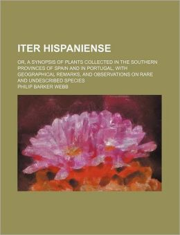 Iter Hispaniense; or, a Synopsis of Plants Collected in the Southern Provinces of Spain and in Portugal, with Geographical Remarks, and Observations O