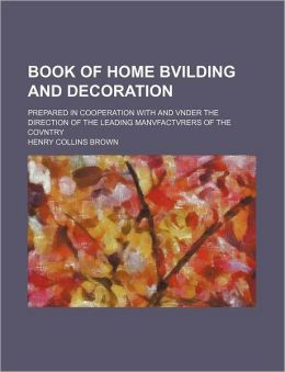 Book of Home Bvilding and Decoration; Prepared in Cooperation with and Vnder the Direction of the Leading Manvfactvrers of the Covntry