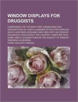 Window Displays for Druggists; Comprising for the Most Part Engravings and Descriptions of over a Hundred Attractive Displays Which Have Been Designed