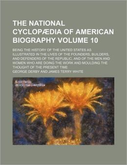 The National Cyclopædia of American Biography Volume 10; Being the History of the United States As Illustrated in the Lives of the Founders, Builders