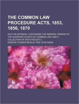 The Common Law Procedure Acts, 1853, 1856, 1870; with an Appendix, Containing the General Orders of the Superior Courts of Common Law, and a Collectio