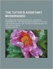 The Tutor's Assistant Modernised; or, a Regular System of Practical Arithmetic: Comprising All the Modern Improvements in That Art, That Are Necessary