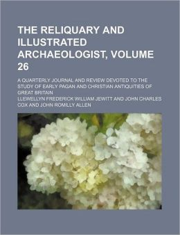 The Reliquary and Illustrated Archaeologist, Volume 26; a Quarterly Journal and Review Devoted to the Study of Early Pagan and Christian Antiquities O